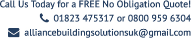 Call Us Today for a FREE No Obligation Quote! T: 01823 475317 or 0800 959 6304 E: alliancebuildingsolutionsuk@gmail.com;
